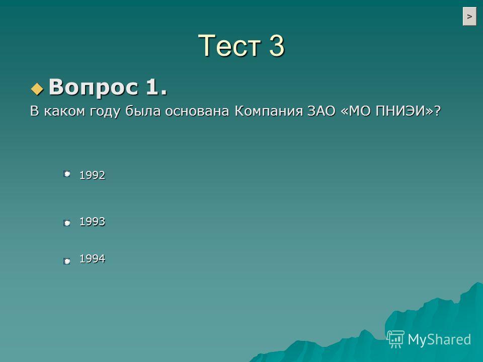 Тест 3 Вопрос 1. Вопрос 1. В каком году была основана Компания ЗАО «МО ПНИЭИ»? 1992 1993 1994