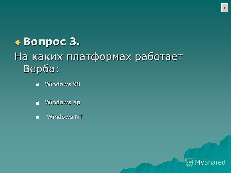 Вопрос 3. Вопрос 3. На каких платформах работает Верба: Windows 98 Windows NT Windows Xp