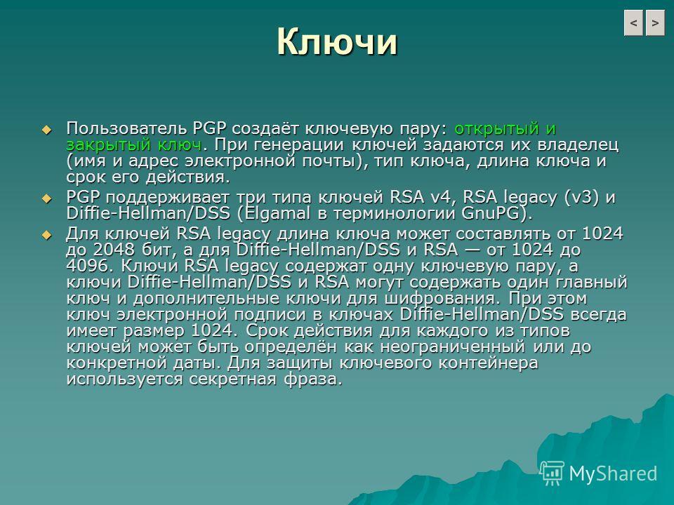 Ключи Пользователь PGP создаёт ключевую пару: открытый и закрытый ключ. При генерации ключей задаются их владелец (имя и адрес электронной почты), тип ключа, длина ключа и срок его действия. Пользователь PGP создаёт ключевую пару: открытый и закрытый