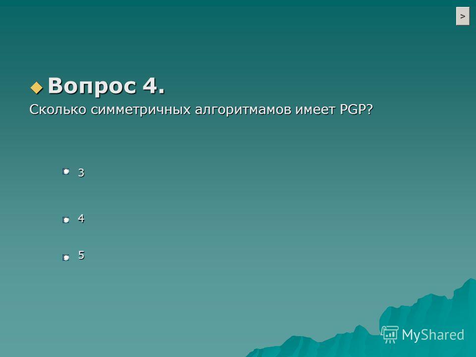 Вопрос 4. Вопрос 4. Cколько симметричных алгоритмамов имеет PGP? 3 4 5