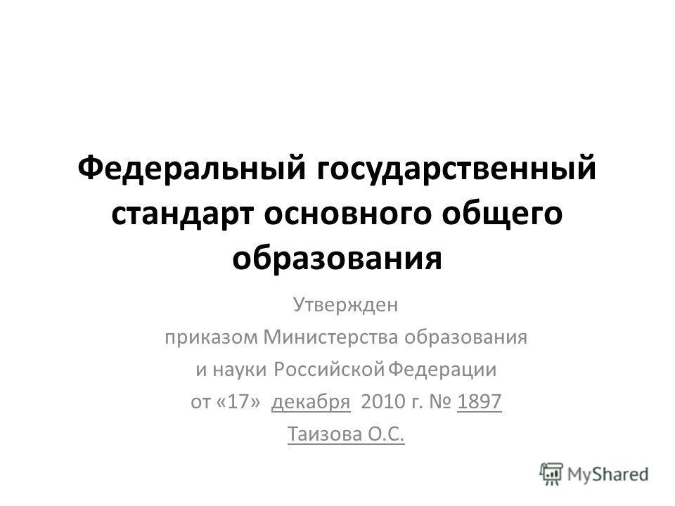 Федеральный государственный стандарт основного общего образования Утвержден приказом Министерства образования и науки Российской Федерации от «17» декабря 2010 г. 1897 Таизова О.С.
