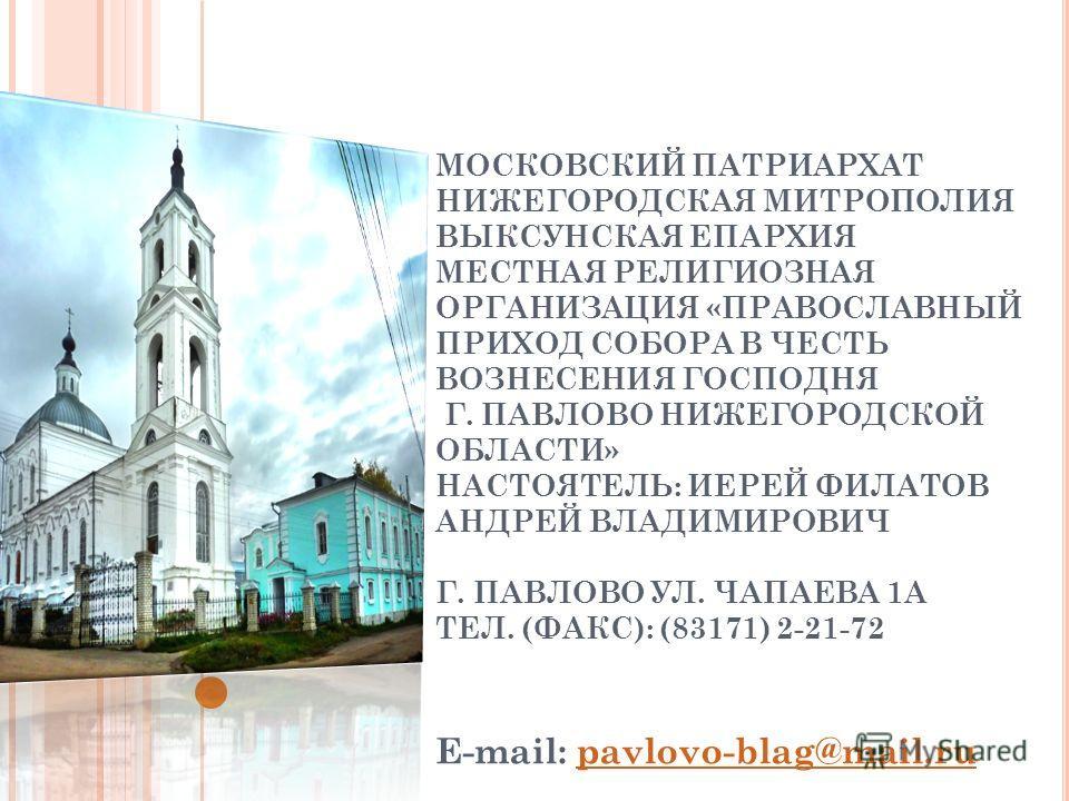 МОСКОВСКИЙ ПАТРИАРХАТ НИЖЕГОРОДСКАЯ МИТРОПОЛИЯ ВЫКСУНСКАЯ ЕПАРХИЯ МЕСТНАЯ РЕЛИГИОЗНАЯ ОРГАНИЗАЦИЯ «ПРАВОСЛАВНЫЙ ПРИХОД СОБОРА В ЧЕСТЬ ВОЗНЕСЕНИЯ ГОСПОДНЯ Г. ПАВЛОВО НИЖЕГОРОДСКОЙ ОБЛАСТИ» НАСТОЯТЕЛЬ: ИЕРЕЙ ФИЛАТОВ АНДРЕЙ ВЛАДИМИРОВИЧ Г. ПАВЛОВО УЛ. Ч