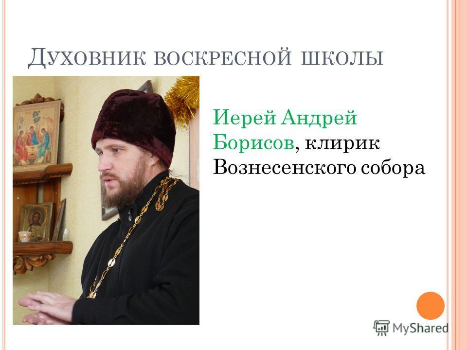 Д УХОВНИК ВОСКРЕСНОЙ ШКОЛЫ Иерей Андрей Борисов, клирик Вознесенского собора