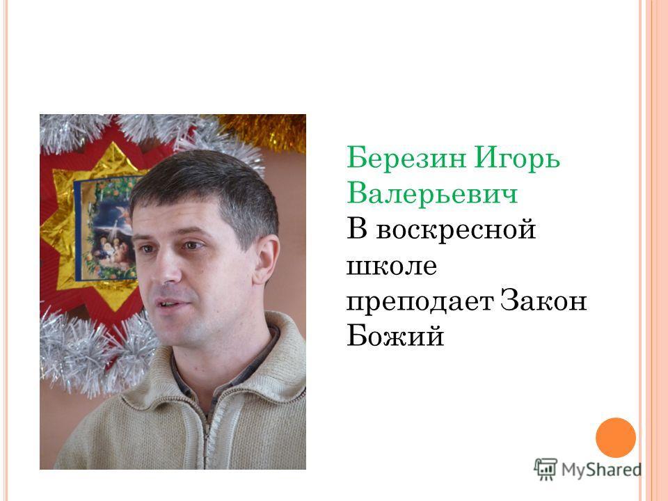 Березин Игорь Валерьевич В воскресной школе преподает Закон Божий
