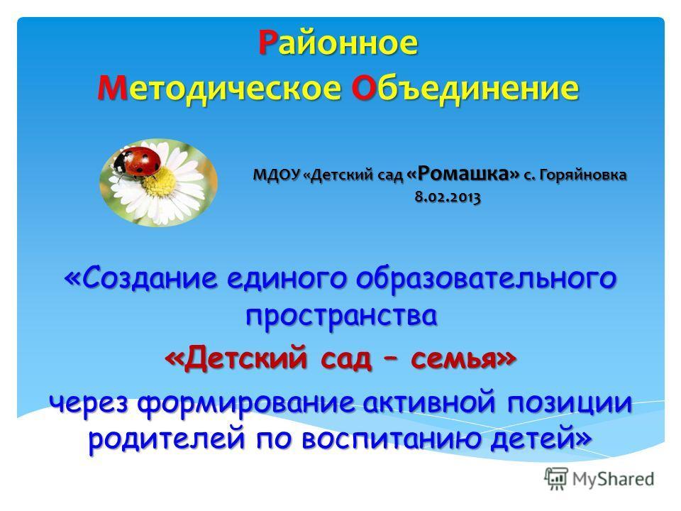 Районное Методическое Объединение «Создание единого образовательного пространства «Детский сад – семья» через формирование активной позиции родителей по воспитанию детей» МДОУ «Детский сад «Ромашка» с. Горяйновка 8.02.2013