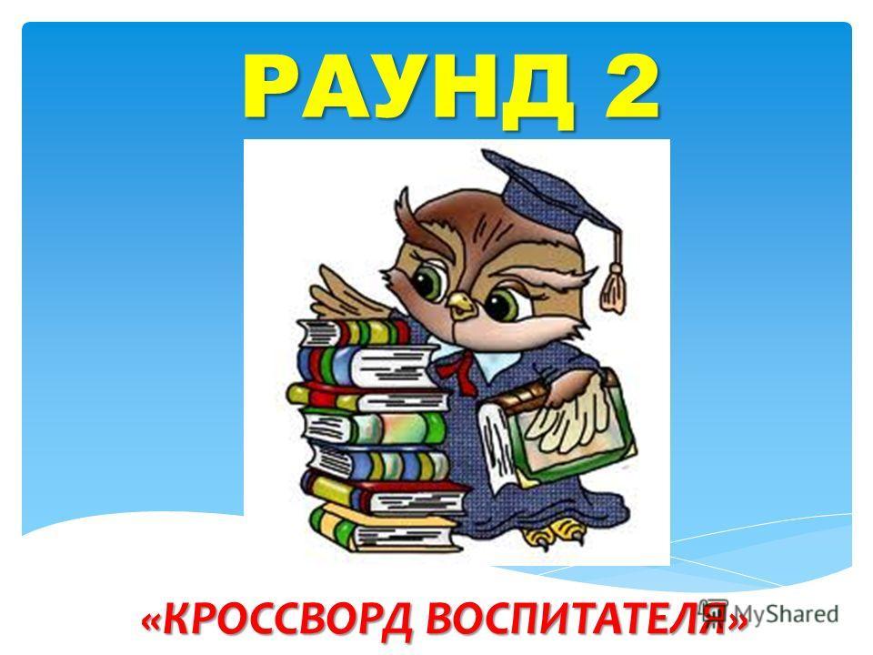 РАУНД 2 «КРОССВОРД ВОСПИТАТЕЛЯ»
