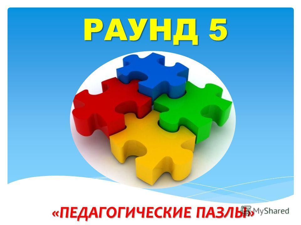 РАУНД 5 «ПЕДАГОГИЧЕСКИЕ ПАЗЛЫ»