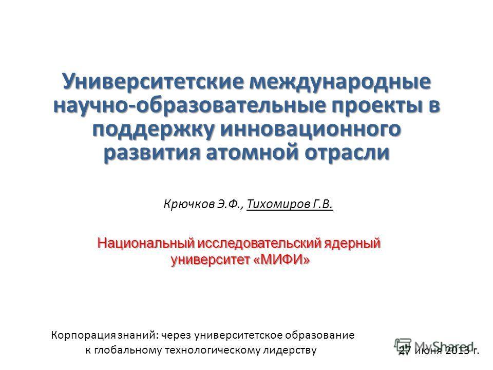 Университетские международные научно-образовательные проекты в поддержку инновационного развития атомной отрасли Крючков Э.Ф., Тихомиров Г.В. 27 июня 2013 г. Национальный исследовательский ядерный университет «МИФИ» Корпорация знаний: через университ