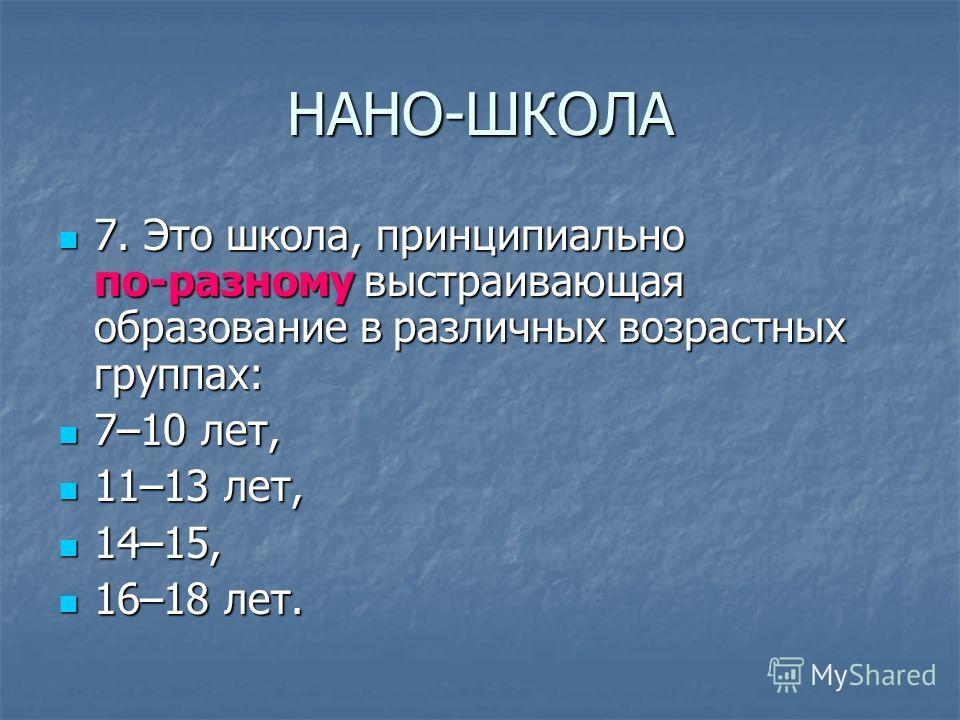 НАНО-ШКОЛА 7. Это школа, принципиально по-разному выстраивающая образование в различных возрастных группах: 7. Это школа, принципиально по-разному выстраивающая образование в различных возрастных группах: 7–10 лет, 7–10 лет, 11–13 лет, 11–13 лет, 14–