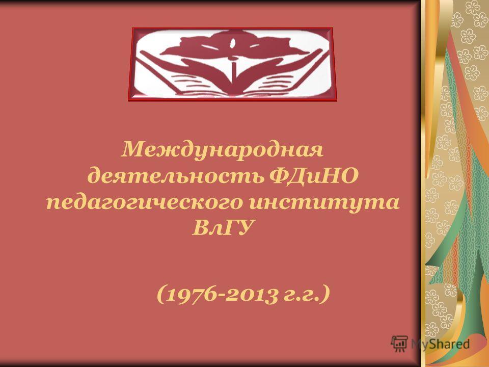 Международная деятельность ФДиНО педагогического института ВлГУ (1976-2013 г.г.)