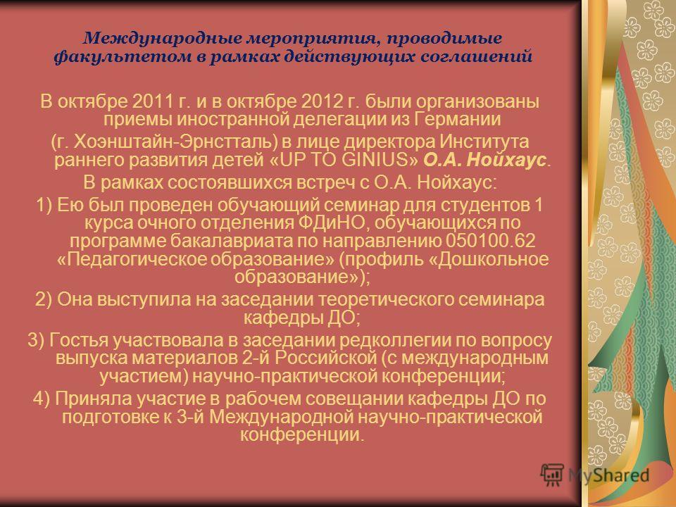 Международные мероприятия, проводимые факультетом в рамках действующих соглашений В октябре 2011 г. и в октябре 2012 г. были организованы приемы иностранной делегации из Германии (г. Хоэнштайн-Эрнстталь) в лице директора Института раннего развития де