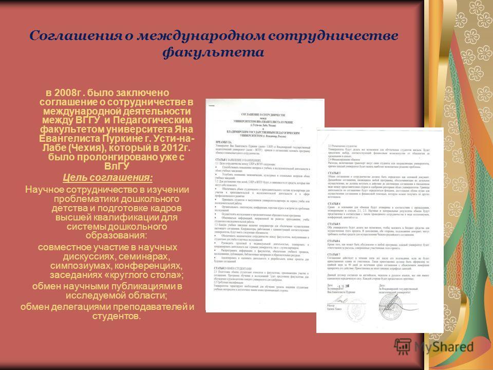 Соглашения о международном сотрудничестве факультета в 2008г. было заключено соглашение о сотрудничестве в международной деятельности между ВГГУ и Педагогическим факультетом университета Яна Евангелиста Пуркине г. Усти-на- Лабе (Чехия), который в 201