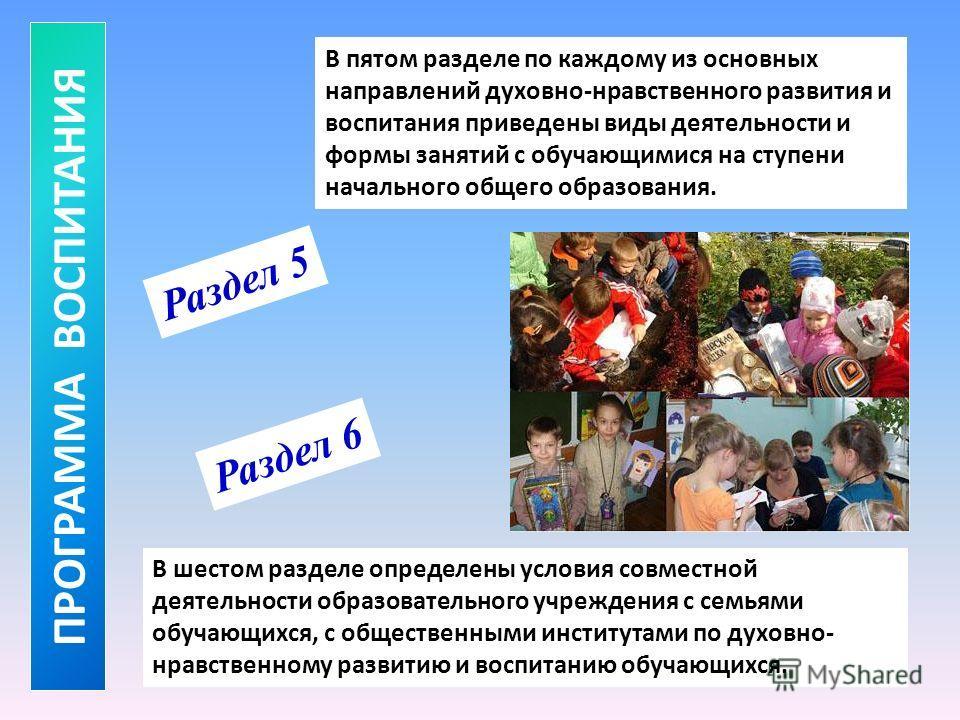 В пятом разделе по каждому из основных направлений духовно-нравственного развития и воспитания приведены виды деятельности и формы занятий с обучающимися на ступени начального общего образования. ПРОГРАММА ВОСПИТАНИЯ Раздел 5 В шестом разделе определ