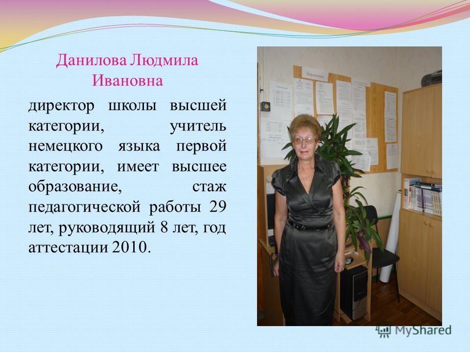 Данилова Людмила Ивановна директор школы высшей категории, учитель немецкого языка первой категории, имеет высшее образование, стаж педагогической работы 29 лет, руководящий 8 лет, год аттестации 2010.