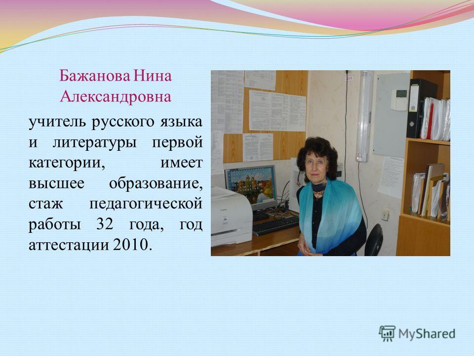 Бажанова Нина Александровна учитель русского языка и литературы первой категории, имеет высшее образование, стаж педагогической работы 32 года, год аттестации 2010.