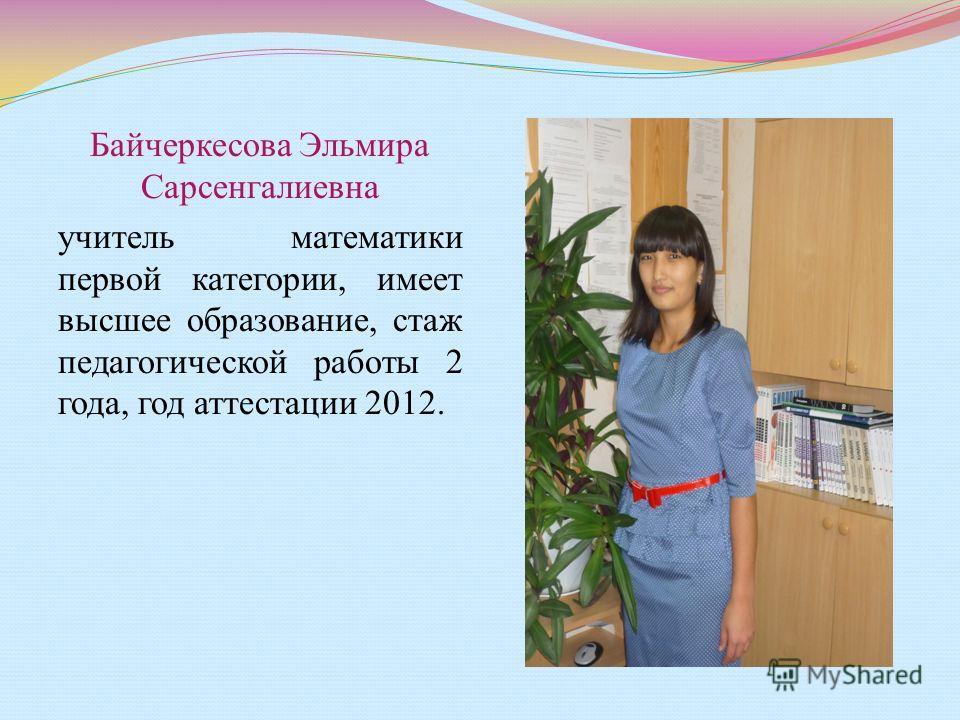 Байчеркесова Эльмира Сарсенгалиевна учитель математики первой категории, имеет высшее образование, стаж педагогической работы 2 года, год аттестации 2012.