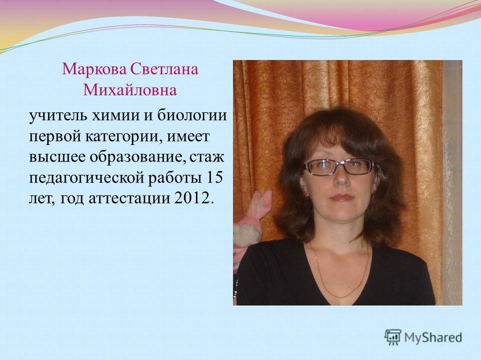 Маркова Светлана Михайловна учитель химии и биологии первой категории, имеет высшее образование, стаж педагогической работы 15 лет, год аттестации 2012.