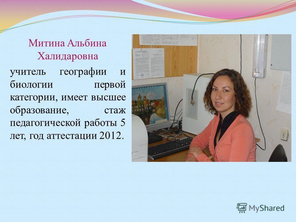 Митина Альбина Халидаровна учитель географии и биологии первой категории, имеет высшее образование, стаж педагогической работы 5 лет, год аттестации 2012.