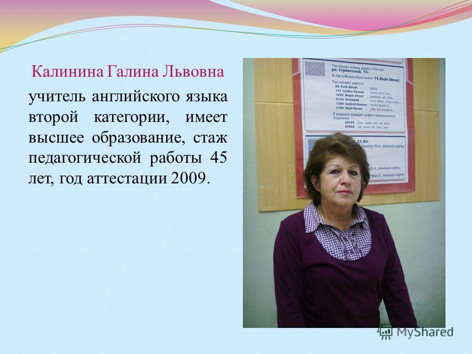 Калинина Галина Львовна учитель английского языка второй категории, имеет высшее образование, стаж педагогической работы 45 лет, год аттестации 2009.