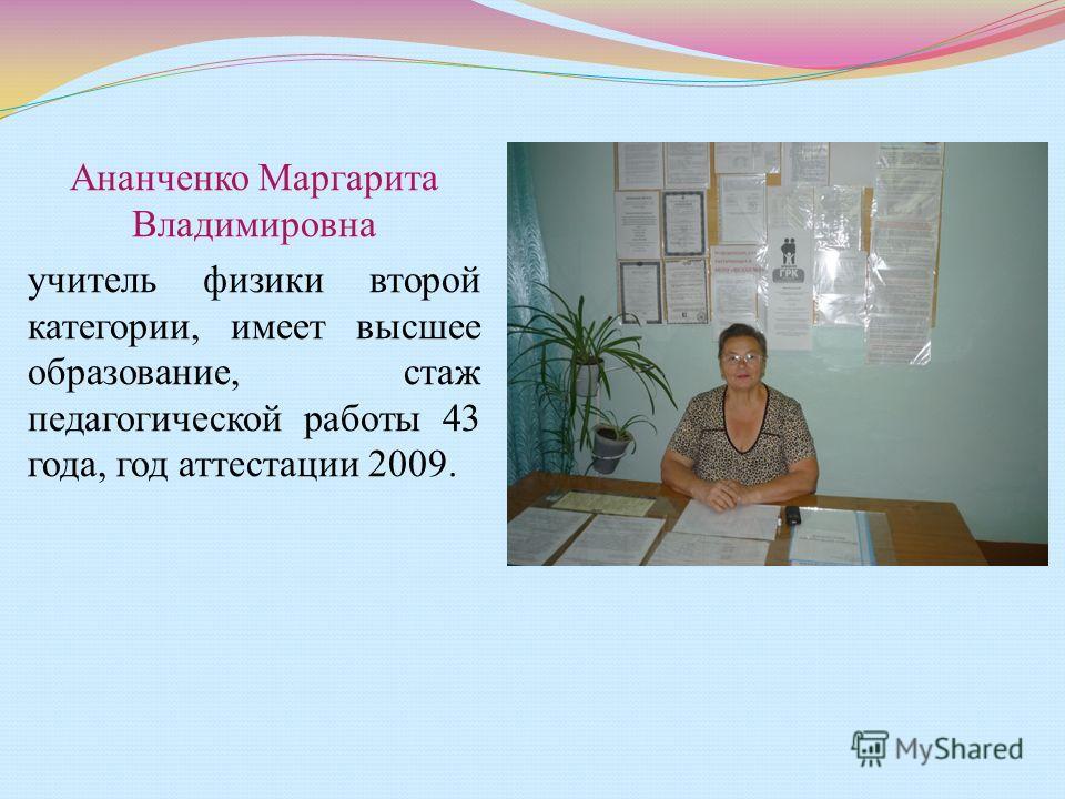 Ананченко Маргарита Владимировна учитель физики второй категории, имеет высшее образование, стаж педагогической работы 43 года, год аттестации 2009.