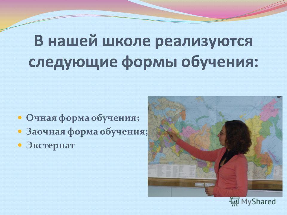 В нашей школе реализуются следующие формы обучения: Очная форма обучения; Заочная форма обучения; Экстернат