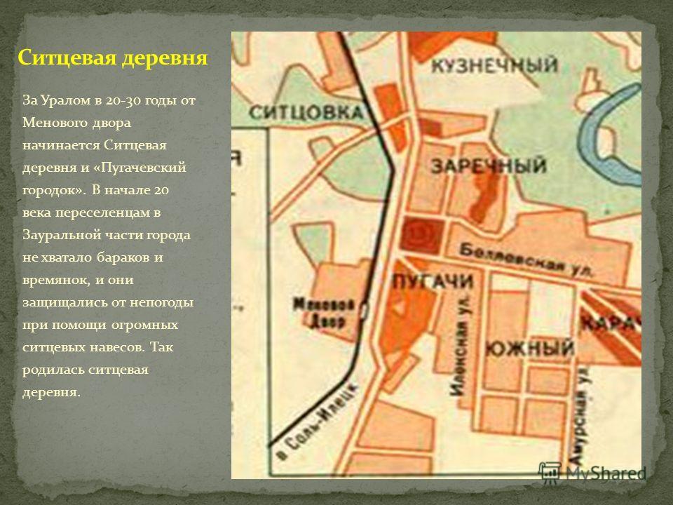 За Уралом в 20-30 годы от Менового двора начинается Ситцевая деревня и «Пугачевский городок». В начале 20 века переселенцам в Зауральной части города не хватало бараков и времянок, и они защищались от непогоды при помощи огромных ситцевых навесов. Та