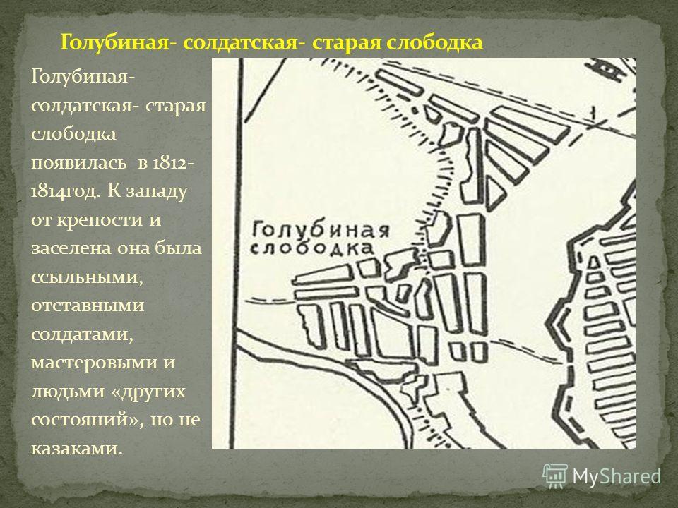 Голубиная- солдатская- старая слободка появилась в 1812- 1814год. К западу от крепости и заселена она была ссыльными, отставными солдатами, мастеровыми и людьми «других состояний», но не казаками.