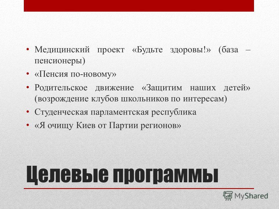Целевые программы Медицинский проект «Будьте здоровы!» (база – пенсионеры) «Пенсия по-новому» Родительское движение «Защитим наших детей» (возрождение клубов школьников по интересам) Студенческая парламентская республика «Я очищу Киев от Партии регио