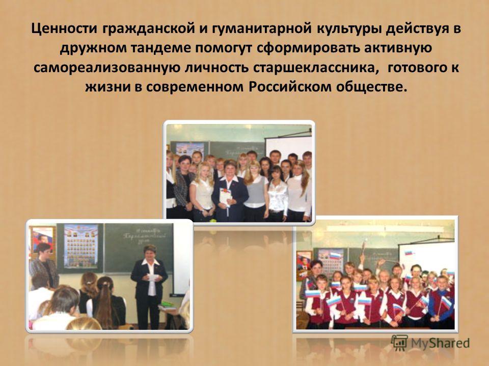 Ценности гражданской и гуманитарной культуры действуя в дружном тандеме помогут сформировать активную самореализованную личность старшеклассника, готового к жизни в современном Российском обществе.