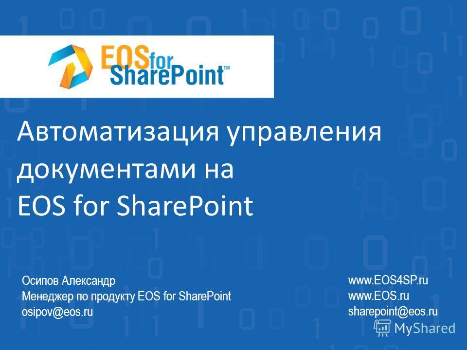 Автоматизация управления документами на EOS for SharePoint www.EOS4SP.ru www.EOS.ru sharepoint@eos.ru Осипов Александр Менеджер по продукту EOS for SharePoint osipov@eos.ru