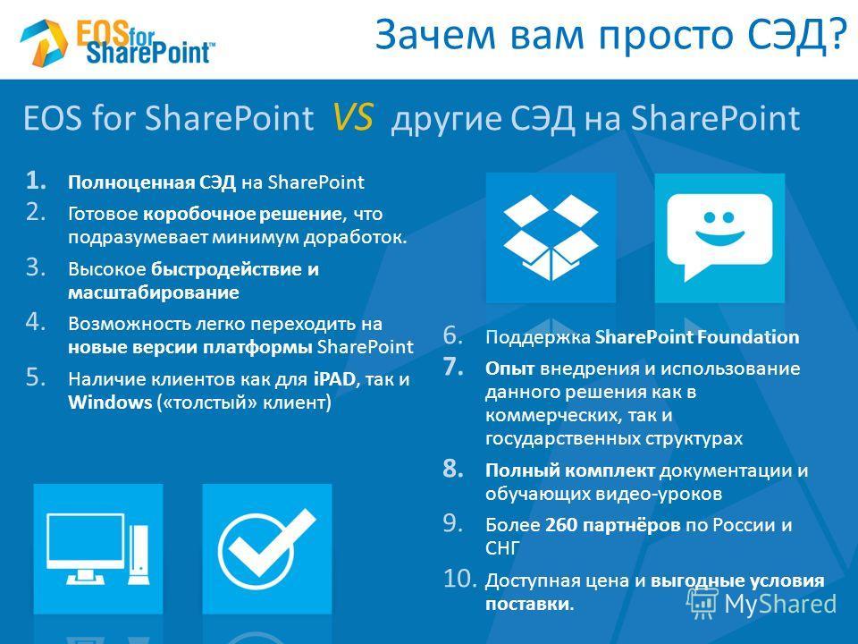 1. Полноценная СЭД на SharePoint 2. Готовое коробочное решение, что подразумевает минимум доработок. 3. Высокое быстродействие и масштабирование 4. Возможность легко переходить на новые версии платформы SharePoint 5. Наличие клиентов как для iPAD, та