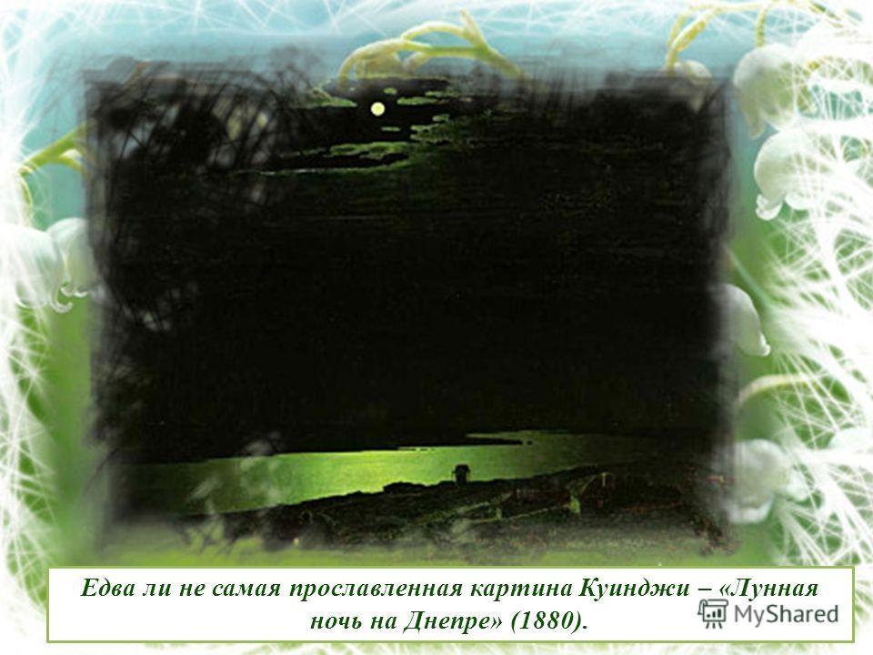 Едва ли не самая прославленная картина Куинджи – «Лунная ночь на Днепре» (1880).
