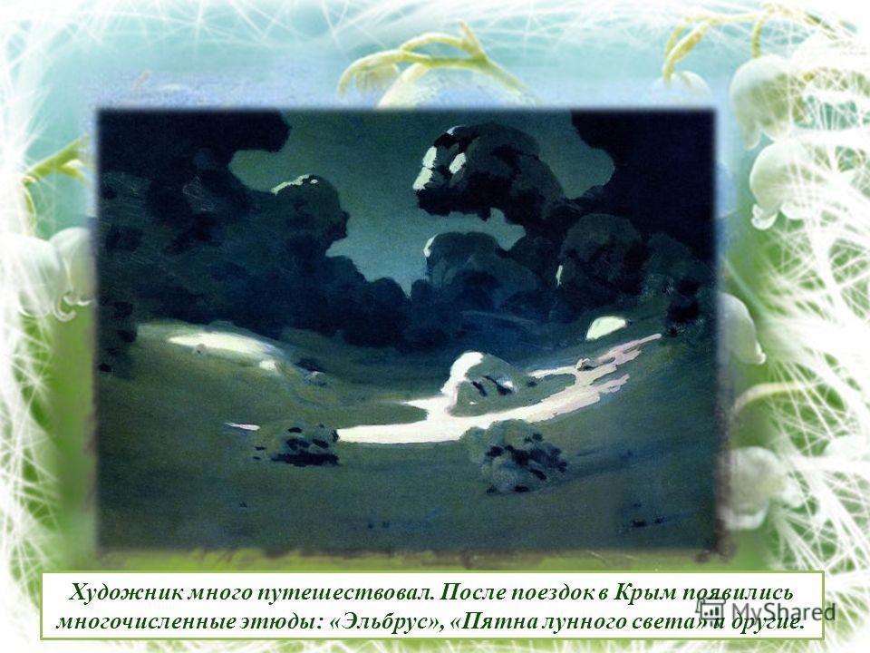 Художник много путешествовал. После поездок в Крым появились многочисленные этюды: «Эльбрус», «Пятна лунного света» и другие.