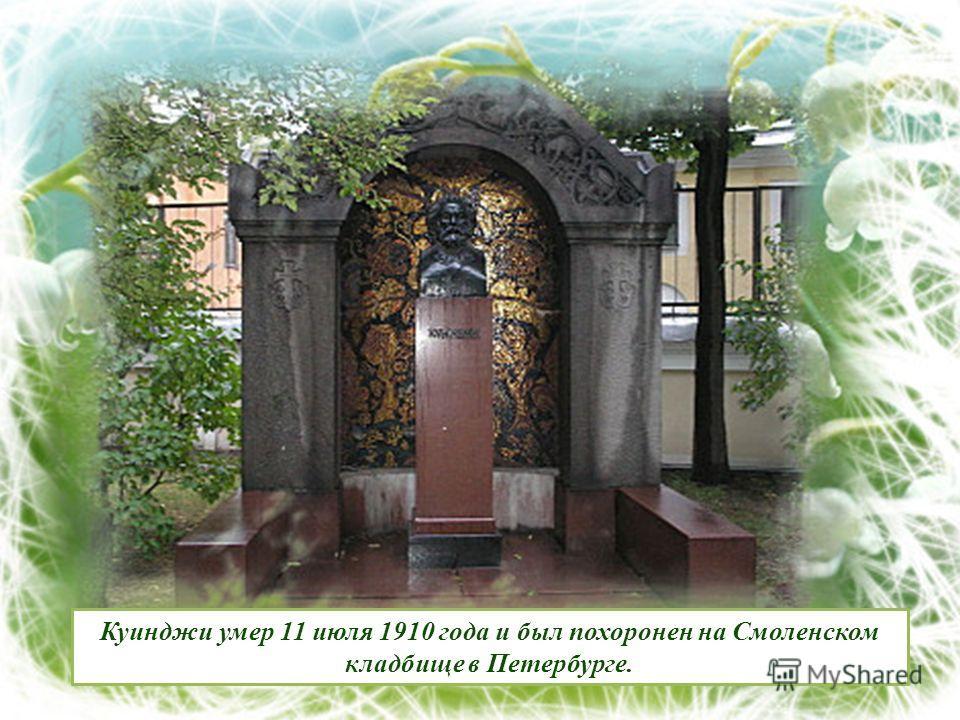 Куинджи умер 11 июля 1910 года и был похоронен на Смоленском кладбище в Петербурге.