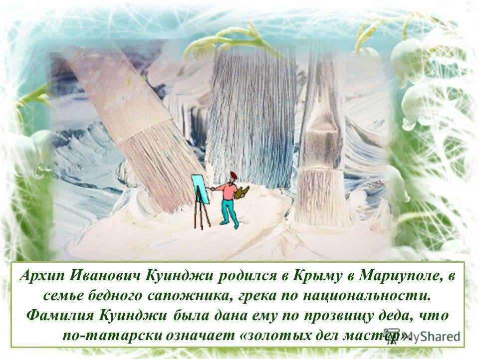 Архип Иванович Куинджи родился в Крыму в Мариуполе, в семье бедного сапожника, грека по национальности. Фамилия Куинджи была дана ему по прозвищу деда, что по-татарски означает «золотых дел мастер».