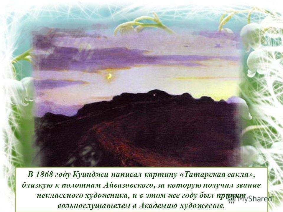 В 1868 году Куинджи написал картину «Татарская сакля», близкую к полотнам Айвазовского, за которую получил звание неклассного художника, и в этом же году был принят вольнослушателем в Академию художеств.