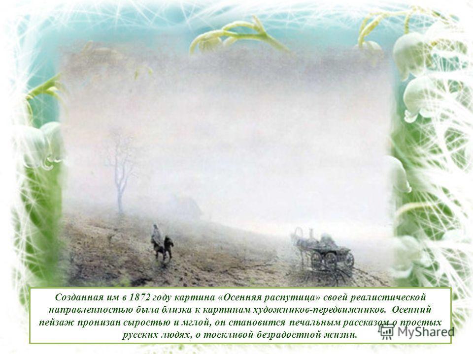 Созданная им в 1872 году картина «Осенняя распутица» своей реалистической направленностью была близка к картинам художников-передвижников. Осенний пейзаж пронизан сыростью и мглой, он становится печальным рассказом о простых русских людях, о тоскливо