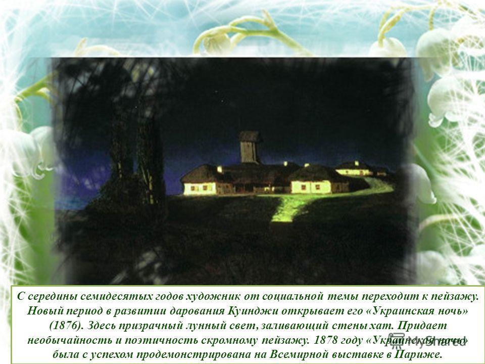 С середины семидесятых годов художник от социальной темы переходит к пейзажу. Новый период в развитии дарования Куинджи открывает его «Украинская ночь» (1876). Здесь призрачный лунный свет, заливающий стены хат. Придает необычайность и поэтичность ск