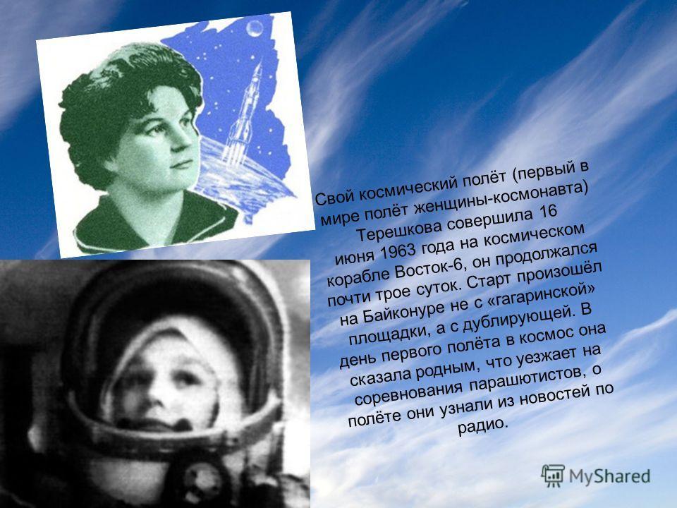 Свой космический полёт (первый в мире полёт женщины-космонавта) Терешкова совершила 16 июня 1963 года на космическом корабле Восток-6, он продолжался почти трое суток. Старт произошёл на Байконуре не с «гагаринской» площадки, а с дублирующей. В день