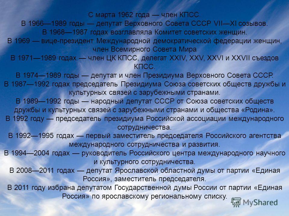С марта 1962 года член КПСС. В 19661989 годы депутат Верховного Совета СССР VIIXI созывов. В 19681987 годах возглавляла Комитет советских женщин. В 1969 вице-президент Международной демократической федерации женщин, член Всемирного Совета Мира В 1971
