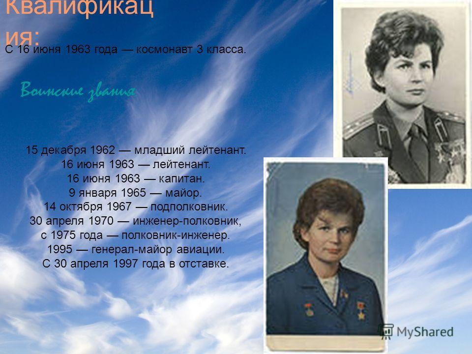Квалификац ия: С 16 июня 1963 года космонавт 3 класса. Воинские звания : 15 декабря 1962 младший лейтенант. 16 июня 1963 лейтенант. 16 июня 1963 капитан. 9 января 1965 майор. 14 октября 1967 подполковник. 30 апреля 1970 инженер-полковник, с 1975 года
