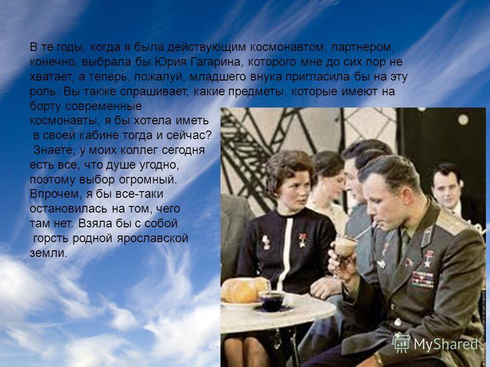 В те годы, когда я была действующим космонавтом, партнером, конечно, выбрала бы Юрия Гагарина, которого мне до сих пор не хватает, а теперь, пожалуй, младшего внука пригласила бы на эту роль. Вы также спрашивает, какие предметы, которые имеют на борт