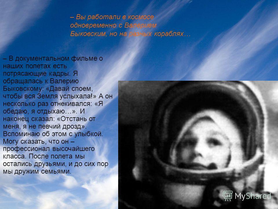 – В документальном фильме о наших полетах есть потрясающие кадры. Я обращалась к Валерию Быковскому: «Давай споем, чтобы вся Земля услыхала!» А он несколько раз отнекивался: «Я обедаю, я отдыхаю…». И наконец сказал: «Отстань от меня, я не певчий дроз