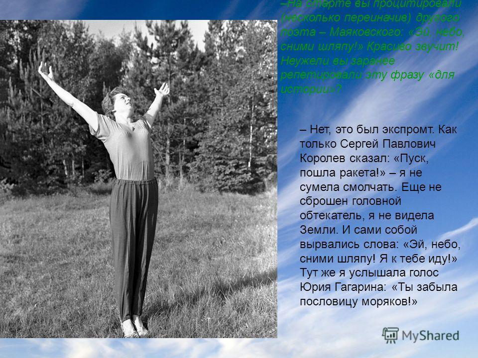 –На старте вы процитировали (несколько переиначив) другого поэта – Маяковского: «Эй, небо, сними шляпу!» Красиво звучит! Неужели вы заранее репетировали эту фразу «для истории»? – Нет, это был экспромт. Как только Сергей Павлович Королев сказал: «Пус