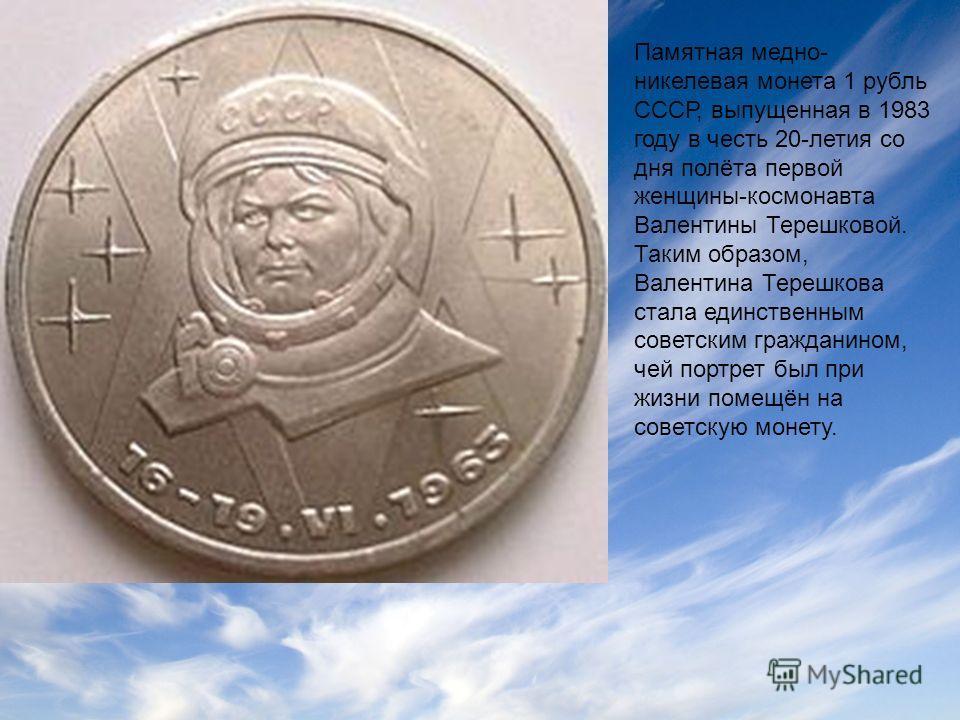 Памятная медно- никелевая монета 1 рубль СССР, выпущенная в 1983 году в честь 20-летия со дня полёта первой женщины-космонавта Валентины Терешковой. Таким образом, Валентина Терешкова стала единственным советским гражданином, чей портрет был при жизн