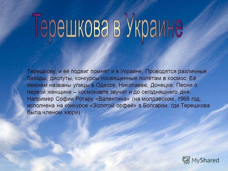 Терешкову, и её подвиг помнят и в Украине. Проводятся различные беседы, диспуты, конкурсы посвященные полётам в космос. Её именем названы улицы в Одессе, Николаеве, Донецке. Песни о первой женщине – космонавте звучат и до сегодняшнего дня. Например С
