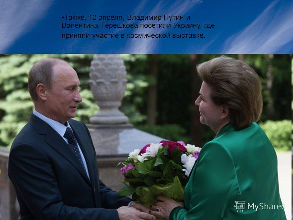 Также, 12 апреля, Владимир Путин и Валентина Терешкова посетили Украину, где приняли участие в космической выставке.