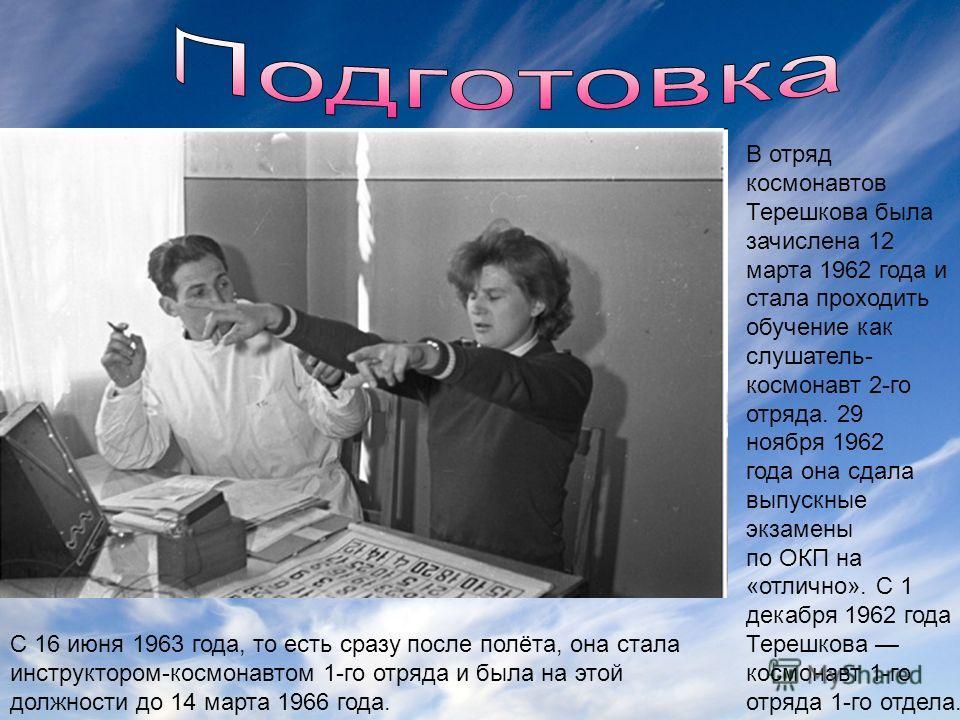 В отряд космонавтов Терешкова была зачислена 12 марта 1962 года и стала проходить обучение как слушатель- космонавт 2-го отряда. 29 ноября 1962 года она сдала выпускные экзамены по ОКП на «отлично». С 1 декабря 1962 года Терешкова космонавт 1-го отря