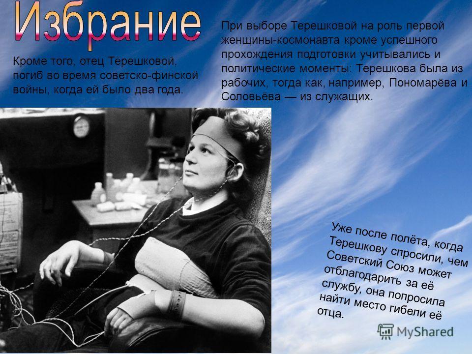 При выборе Терешковой на роль первой женщины-космонавта кроме успешного прохождения подготовки учитывались и политические моменты: Терешкова была из рабочих, тогда как, например, Пономарёва и Соловьёва из служащих. Уже после полёта, когда Терешкову с