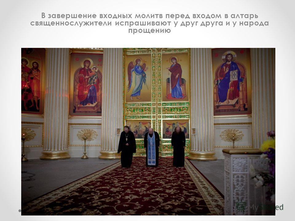 В завершение входных молитв перед входом в алтарь священнослужители испрашивают у друг друга и у народа прощению